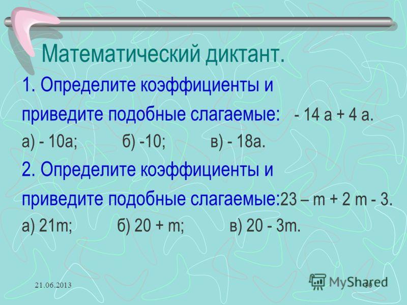 Математический диктант. 1. Определите коэффициенты и приведите подобные слагаемые: - 14 а + 4 а. а) - 10а; б) -10; в) - 18а. 2. Определите коэффициенты и приведите подобные слагаемые: 23 – m + 2 m - 3. а) 21m; б) 20 + m; в) 20 - 3m. 21.06.201310