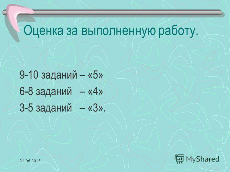 Оценка за выполненную работу. 9-10 заданий – «5» 6-8 заданий – «4» 3-5 заданий – «3». 21.06.201317