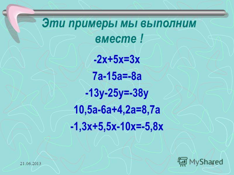 21.06.20136 Эти примеры мы выполним вместе ! - 2х+5х=3х 7а-15а=-8а -13у-25у=-38у 10,5а-6а+4,2а=8,7а -1,3х+5,5х-10х=-5,8х