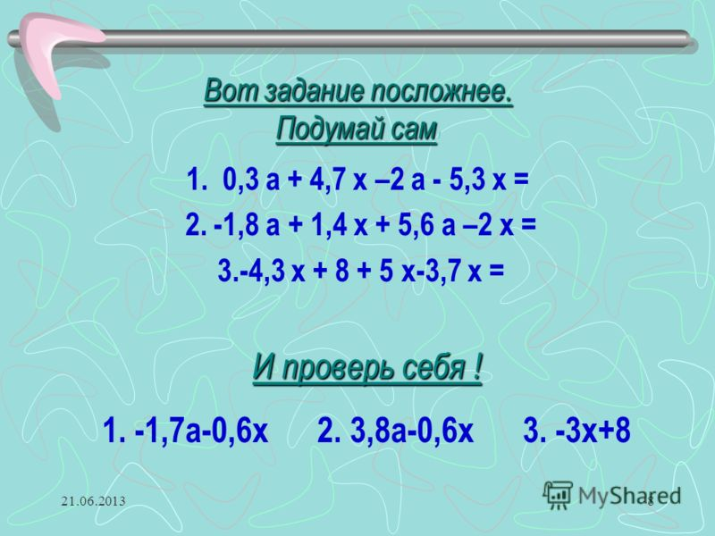 21.06.20138 Вот задание посложнее. Подумай сам Вот задание посложнее. Подумай сам ! 1. 0,3 а + 4,7 х –2 а - 5,3 х = 2. -1,8 а + 1,4 х + 5,6 а –2 х = 3.-4,3 х + 8 + 5 х-3,7 х = И проверь себя ! 1. -1,7а-0,6х 2. 3,8а-0,6х 3. -3х+8