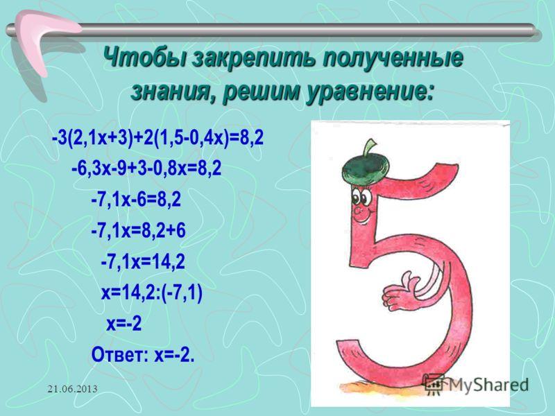 21.06.20139 Чтобы закрепить полученные знания, решим уравнение: -3(2,1x+3)+2(1,5-0,4x)=8,2 -6,3x-9+3-0,8x=8,2 -7,1x-6=8,2 -7,1x=8,2+6 -7,1x=14,2 x=14,2:(-7,1) x=-2 Ответ: x=-2.