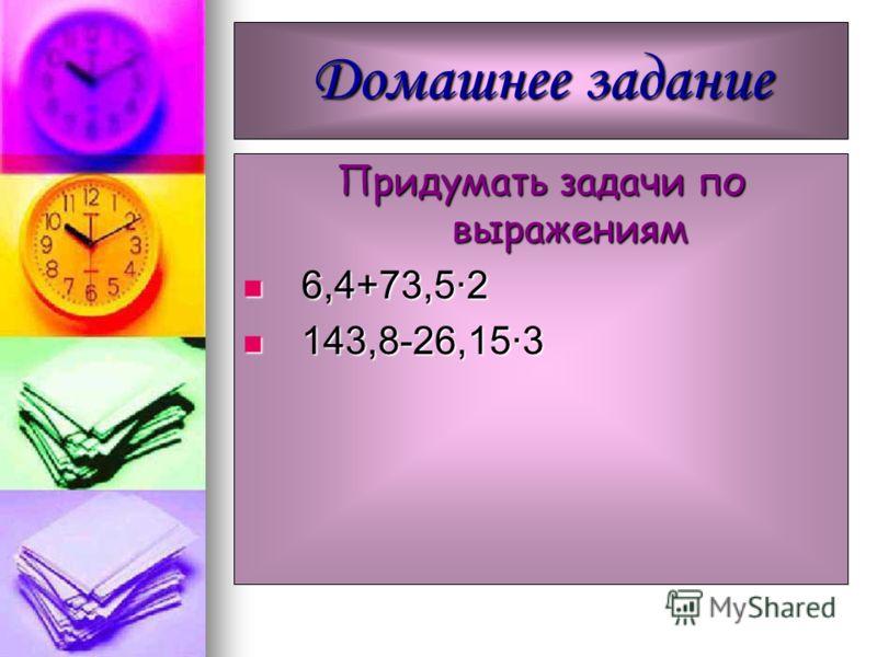Домашнее задание Придумать задачи по выражениям 6,4+73,5·2 6,4+73,5·2 143,8-26,15·3 143,8-26,15·3