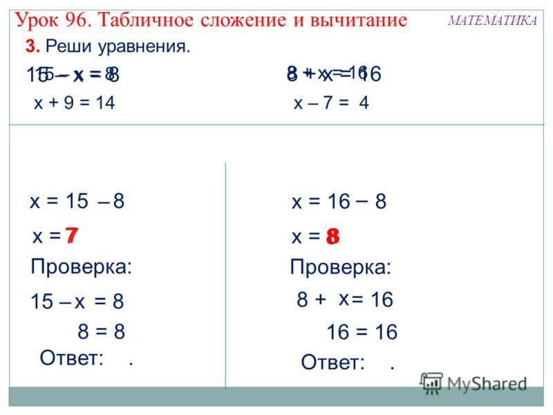 8 + х = 16 8 8 7 3. Реши уравнения. 15 – х = 8 х + 9 = 14х – 7 = 4 8 + х = 16 Урок 96. Табличное сложение и вычитание МАТЕМАТИКА х = 15 = 8 – х = 7 Проверка: 15 – х = 8 х 7 8 = 8 Ответ:. 15 – х = 8 х = 16 = 8 – х = 8 Проверка: 8 + = 16 16 = 16 Ответ: