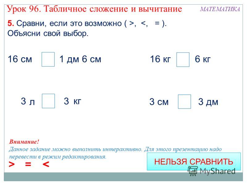 5. Сравни, если это возможно ( >,  < = > < = 16 см = 1 дм 6 см 3 > 3 НЕЛЬЗЯ СРАВНИТЬ Внимание! Данное задание можно выполнить интерактивно. Для этого презентацию надо перевести в режим редактирования. Урок 96. Табличное сложение и вычитание МАТЕМАТИК