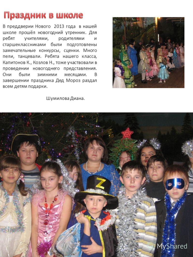 В преддверии Нового 2013 года в нашей школе прошёл новогодний утренник. Для ребят учителями, родителями и старшеклассниками были подготовлены замечательные конкурсы, сценки. Много пели, танцевали. Ребята нашего класса, Капитонов К., Козлов Н., тоже у