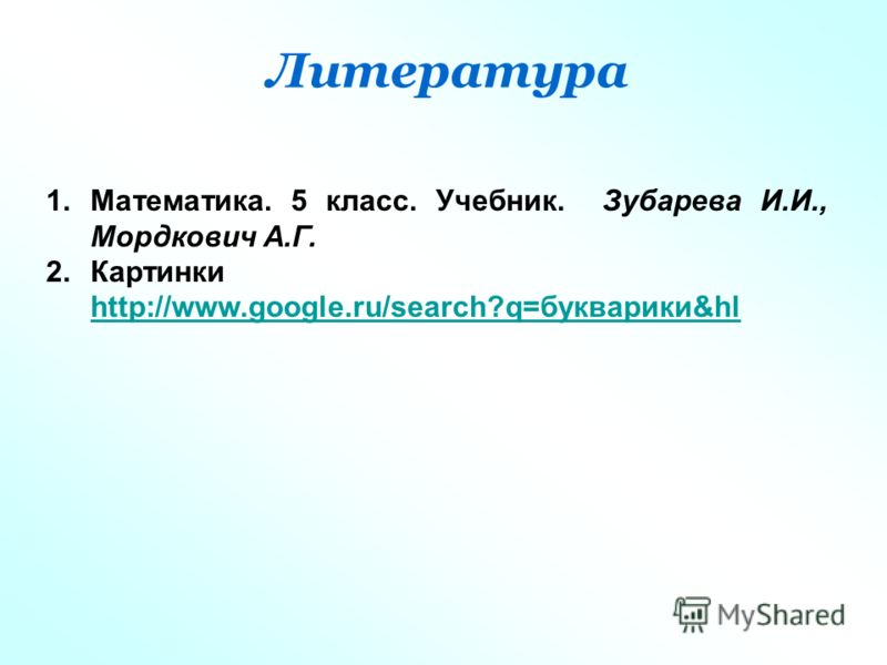 Литература 1.Математика. 5 класс. Учебник. Зубарева И.И., Мордкович А.Г. 2.Картинки http://www.google.ru/search?q=букварики&hl http://www.google.ru/search?q=букварики&hl