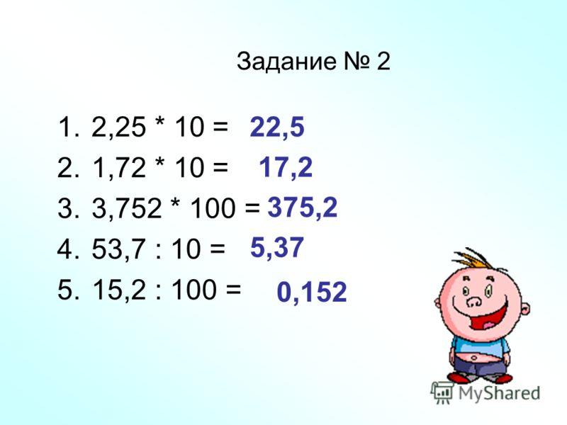 Задание 2 1.2,25 * 10 = 2.1,72 * 10 = 3.3,752 * 100 = 4.53,7 : 10 = 5.15,2 : 100 = 22,5 17,2 375,2 5,37 0,152