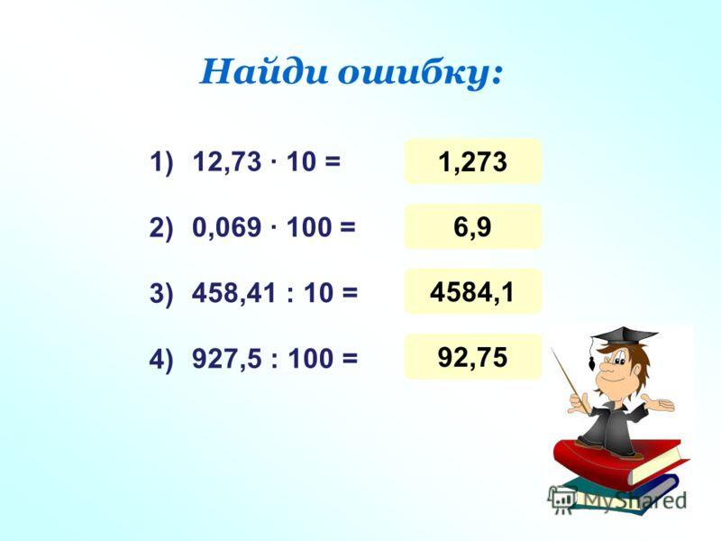 Найди ошибку: 12,73 10 = 0,069 100 = 458,41 : 10 = 927,5 : 100 = 1) 3) 4) 2) 1,273 6,9 4584,1 92,75
