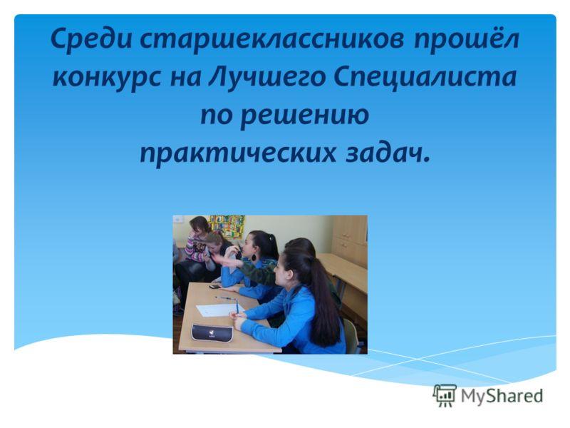 Среди старшеклассников прошёл конкурс на Лучшего Специалиста по решению практических задач.