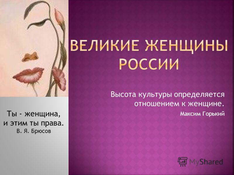 Высота культуры определяется отношением к женщине. Максим Горький Ты - женщина, и этим ты права. В. Я. Брюсов