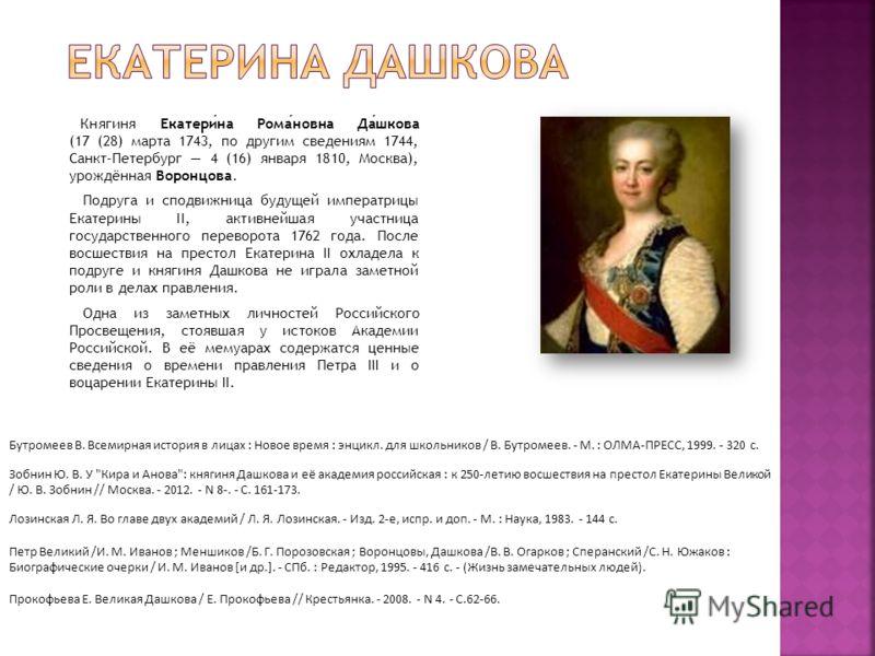 Княгиня Екатерина Романовна Дашкова (17 (28) марта 1743, по другим сведениям 1744, Санкт-Петербург 4 (16) января 1810, Москва), урождённая Воронцова. Подруга и сподвижница будущей императрицы Екатерины II, активнейшая участница государственного перев
