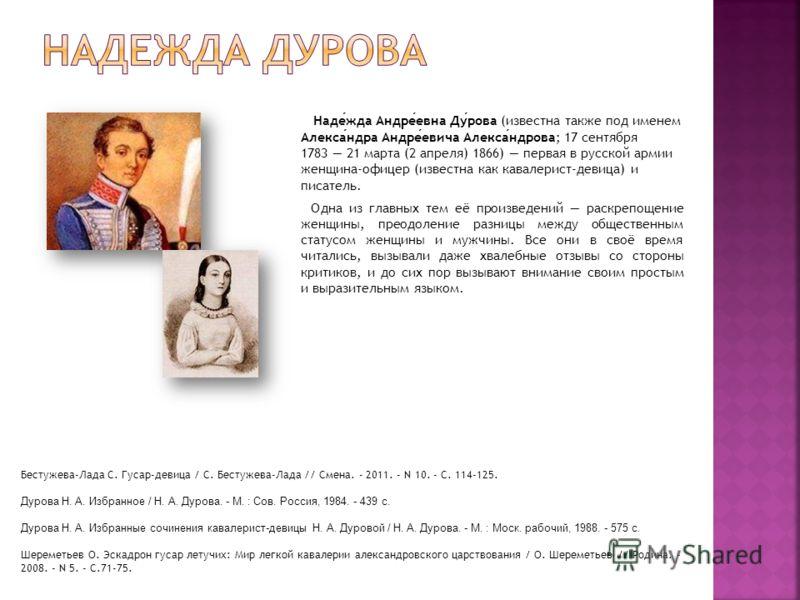 Надежда Андреевна Дурова (известна также под именем Александра Андреевича Александрова; 17 сентября 1783 21 марта (2 апреля) 1866) первая в русской армии женщина-офицер (известна как кавалерист-девица) и писатель. Одна из главных тем её произведений