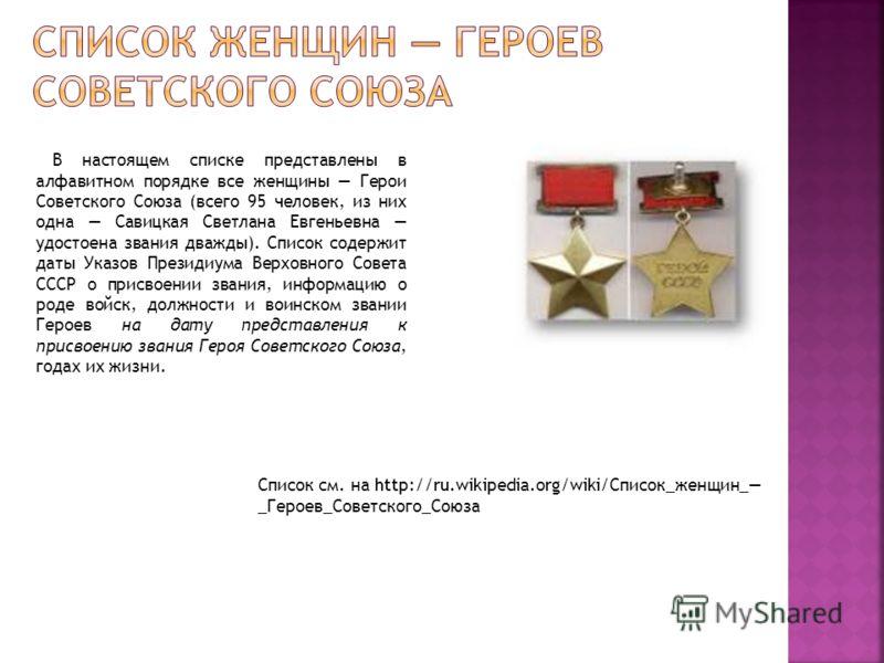 В настоящем списке представлены в алфавитном порядке все женщины Герои Советского Союза (всего 95 человек, из них одна Савицкая Светлана Евгеньевна удостоена звания дважды). Список содержит даты Указов Президиума Верховного Совета СССР о присвоении з