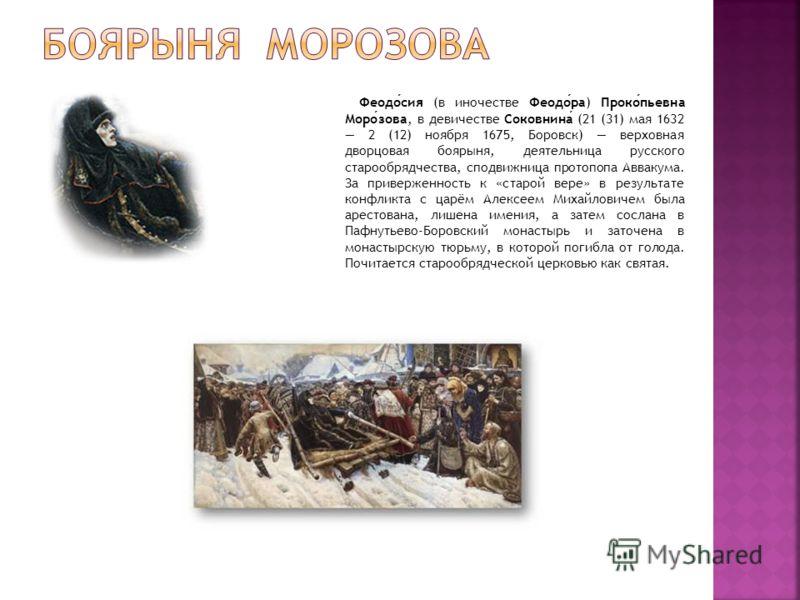 Феодосия (в иночестве Феодора) Прокопьевна Морозова, в девичестве Соковнина (21 (31) мая 1632 2 (12) ноября 1675, Боровск) верховная дворцовая боярыня, деятельница русского старообрядчества, сподвижница протопопа Аввакума. За приверженность к «старой