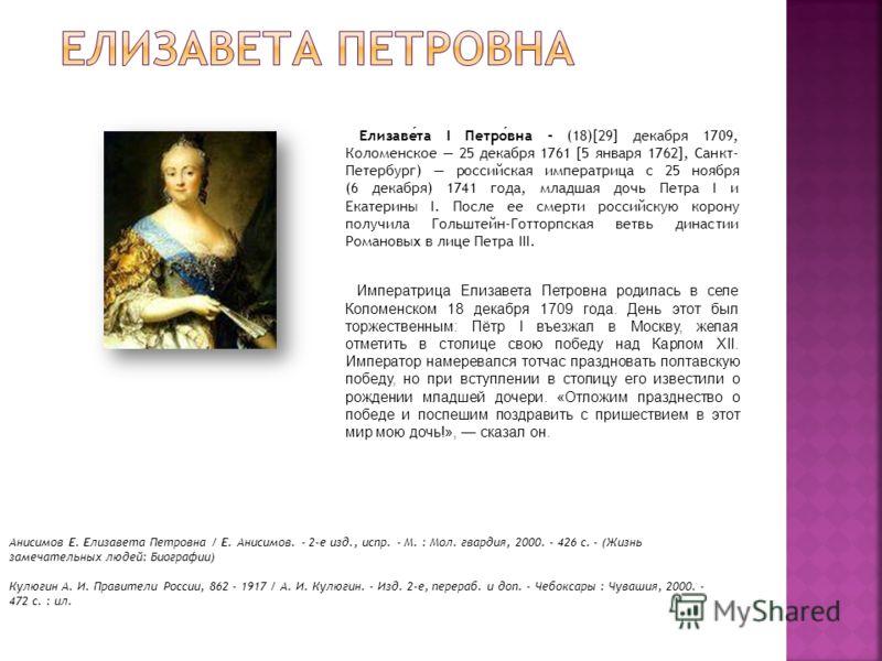 Елизавета I Петровна - (18)[29] декабря 1709, Коломенское 25 декабря 1761 [5 января 1762], Санкт- Петербург) российская императрица с 25 ноября (6 декабря) 1741 года, младшая дочь Петра I и Екатерины I. После ее смерти российскую корону получила Голь