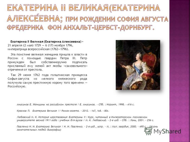 Екатерина II Великая (Екатерина Алексеевна) – 21 апреля (2 мая) 1729 6 (17) ноября 1796, императрица всероссийская (17621796). Эта поистине великая женщина пришла к власти в России с помощью гвардии Петра III. Петр принужден был собственноручно подпи