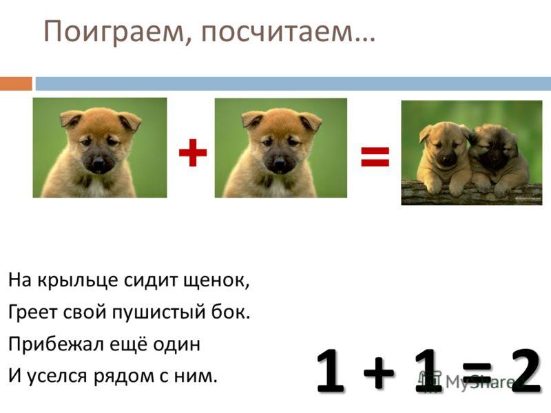 Поиграем, посчитаем … На крыльце сидит щенок, Греет свой пушистый бок. Прибежал ещё один И уселся рядом с ним. + = 1 + 1 = 2