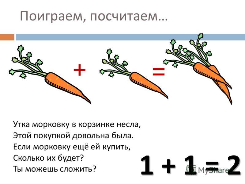 Утка морковку в корзинке несла, Этой покупкой довольна была. Если морковку ещё ей купить, Сколько их будет ? Ты можешь сложить ? + = 1 + 1 = 2 Поиграем, посчитаем …
