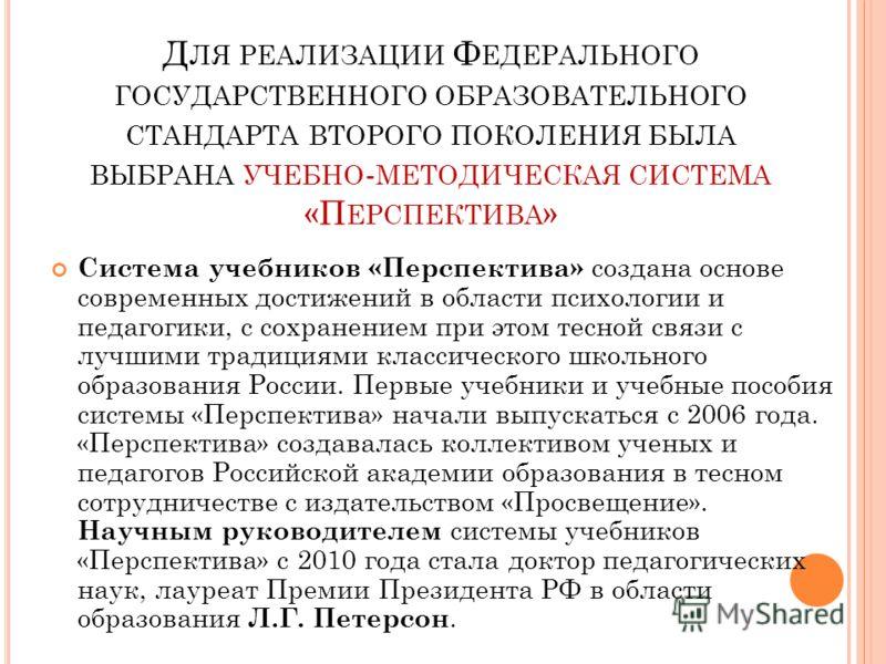 Д ЛЯ РЕАЛИЗАЦИИ Ф ЕДЕРАЛЬНОГО ГОСУДАРСТВЕННОГО ОБРАЗОВАТЕЛЬНОГО СТАНДАРТА ВТОРОГО ПОКОЛЕНИЯ БЫЛА ВЫБРАНА УЧЕБНО - МЕТОДИЧЕСКАЯ СИСТЕМА «П ЕРСПЕКТИВА » Система учебников «Перспектива» создана основе современных достижений в области психологии и педаго
