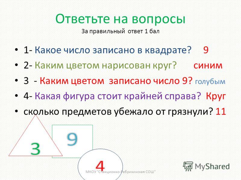 Ответьте на вопросы За правильный ответ 1 бал 1- Какое число записано в квадрате? 9 2- Каким цветом нарисован круг? синим 3 - Каким цветом записано число 9? голубым 4- Какая фигура стоит крайней справа? Круг сколько предметов убежало от грязнули? 11