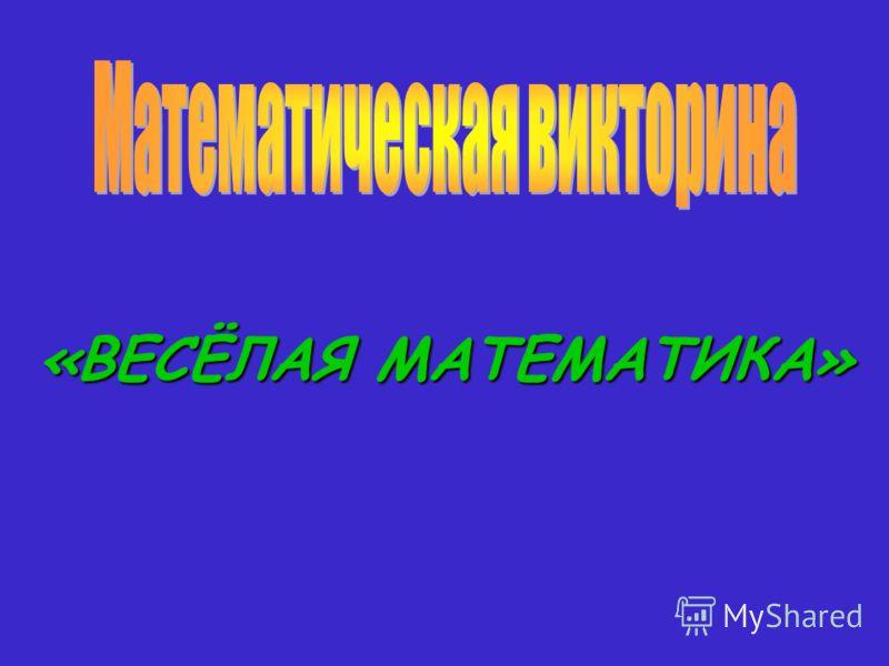 «ВЕСЁЛАЯМАТЕМАТИКА» «ВЕСЁЛАЯ МАТЕМАТИКА»