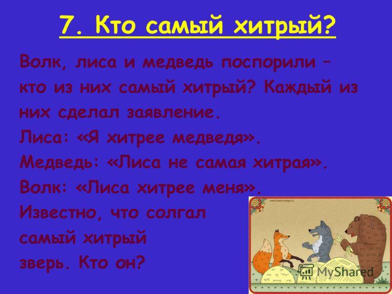 7. Кто самый хитрый? Волк, лиса и медведь поспорили – кто из них самый хитрый? Каждый из них сделал заявление. Лиса: «Я хитрее медведя». Медведь: «Лиса не самая хитрая». Волк: «Лиса хитрее меня». Известно, что солгал самый хитрый зверь. Кто он?
