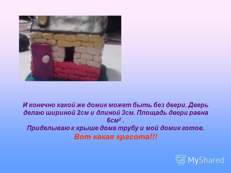Высотой построила домик 4см. Теперь можно сосчитать объем моего домика. Чтобы найти объем нужно площадь основания умножить на высоту. Объем равен 20см 2 х 8см = 80см 3