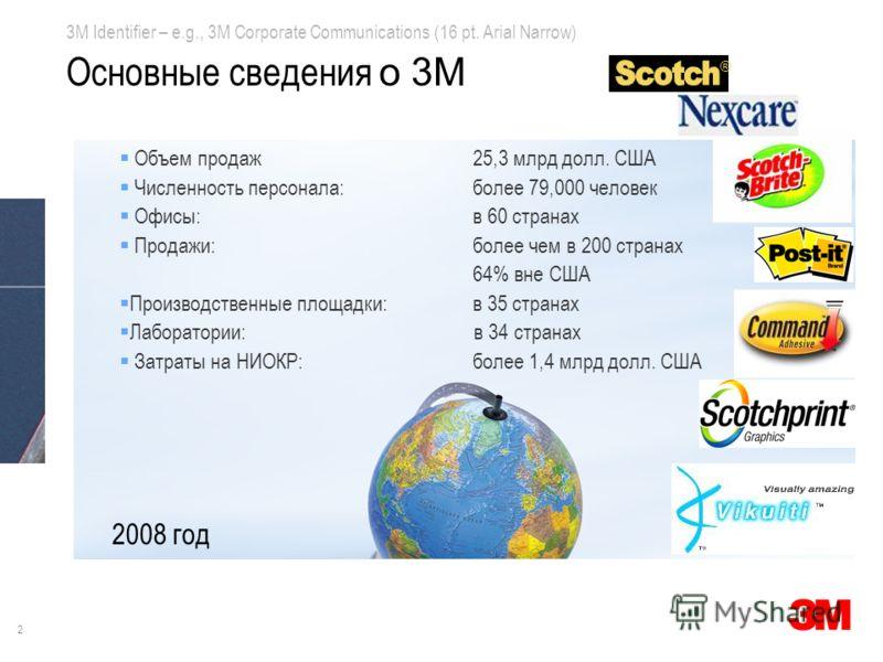 2 3M Identifier – e.g., 3M Corporate Communications (16 pt. Arial Narrow) Объем продаж25,3 млрд долл. США Численность персонала:более 79,000 человек Офисы:в 60 странах Продажи:более чем в 200 странах 64% вне США Производственные площадки:в 35 странах