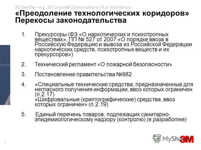4 3M Identifier – e.g., 3M Corporate Communications (16 pt. Arial Narrow) «Преодоление технологических коридоров» Перекосы законодательства 1.Прекурсоры (ФЗ «О наркотических и психотропных веществах», ПП 527 от 2007 «О порядке ввоза в Российскую Феде