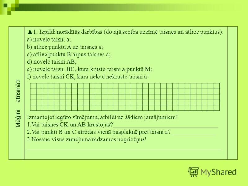 1. Izpildi norādītās darbības (dotajā secība uzzīmē taisnes un atliec punktus): a) novelc taisni a; b) atliec punktu A uz taisnes a; c) atliec punktu B ārpus taisnes a; d) novelc taisni AB; e) novelc taisni BC, kura krusto taisni a punktā M; f) novel
