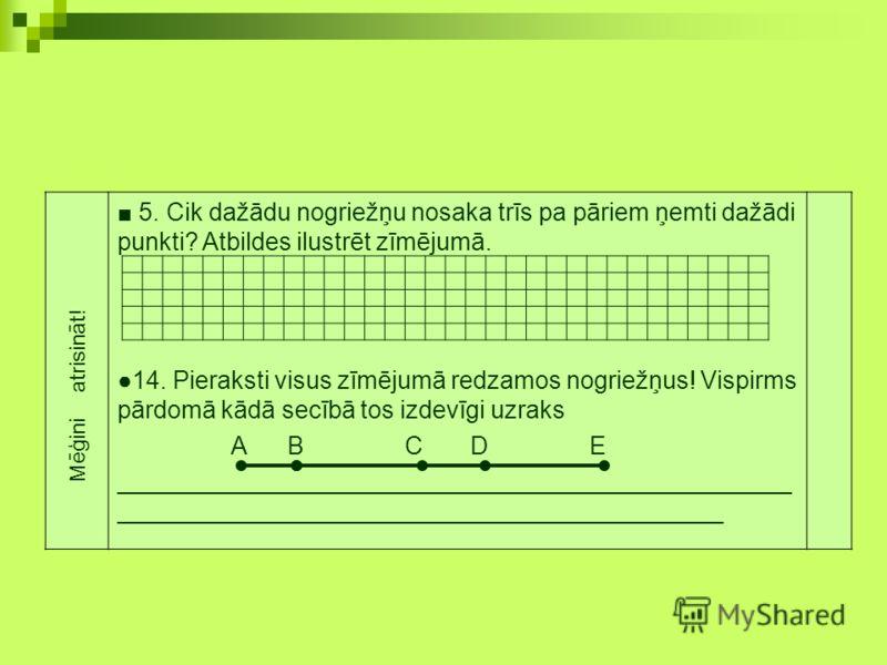 5. Cik dažādu nogriežņu nosaka trīs pa pāriem ņemti dažādi punkti? Atbildes ilustrēt zīmējumā. 14. Pieraksti visus zīmējumā redzamos nogriežņus! Vispirms pārdomā kādā secībā tos izdevīgi uzraks A B C D E ______________________________________________