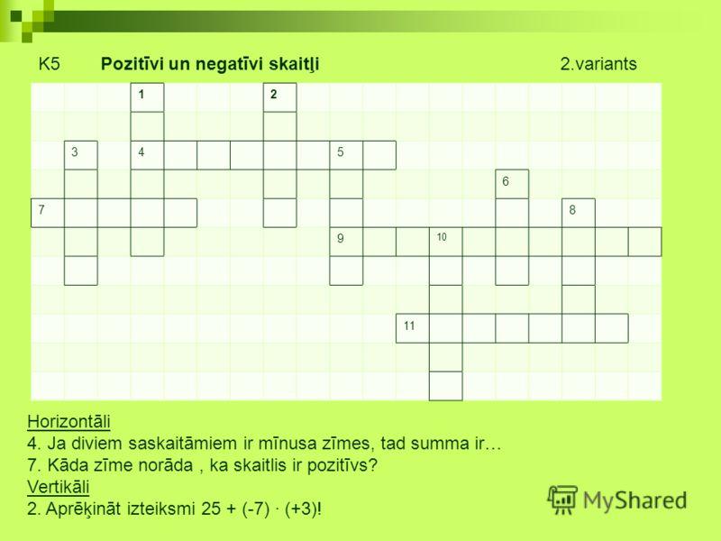 K5 Pozitīvi un negatīvi skaitļi 2.variants 12 345 6 78 9 10 11 Horizontāli 4. Ja diviem saskaitāmiem ir mīnusa zīmes, tad summa ir… 7. Kāda zīme norāda, ka skaitlis ir pozitīvs? Vertikāli 2. Aprēķināt izteiksmi 25 + (-7) (+3)!