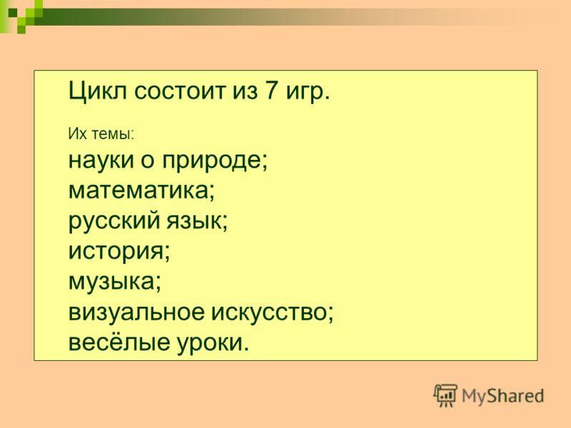 Цикл состоит из 7 игр. Их темы: науки о природе; математика; русский язык; история; музыка; визуальное искусство; весёлые уроки.
