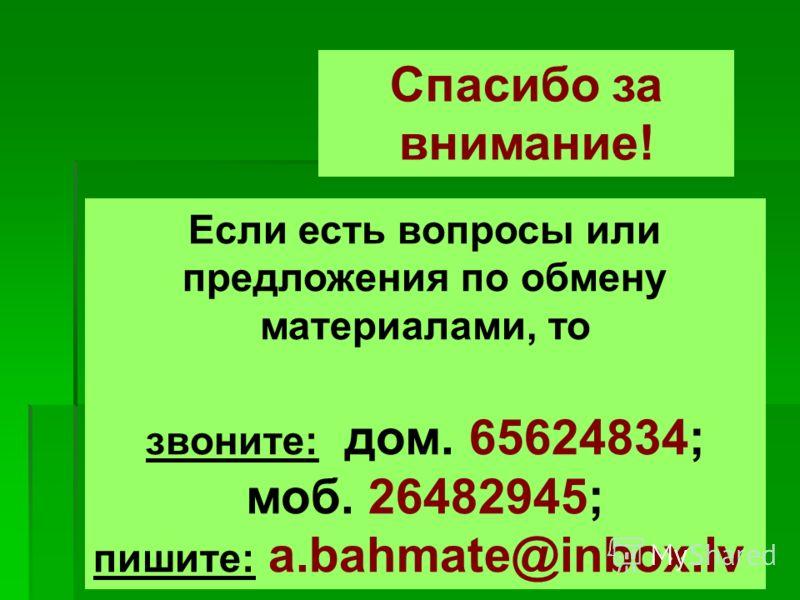 Если есть вопросы или предложения по обмену материалами, то звоните: дом. 65624834; моб. 26482945; пишите: a.bahmate@inbox.lv Спасибо за внимание!