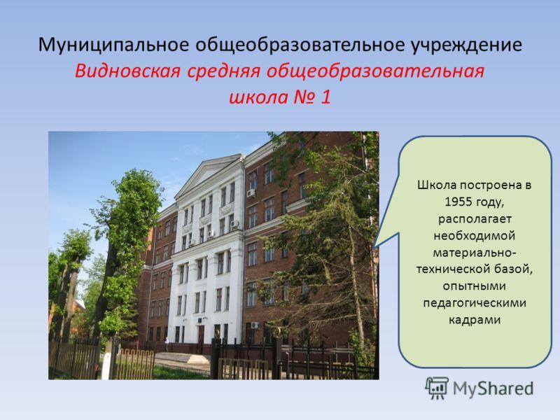 Муниципальное общеобразовательное учреждение Видновская средняя общеобразовательная школа 1 Школа построена в 1955 году, располагает необходимой материально- технической базой, опытными педагогическими кадрами