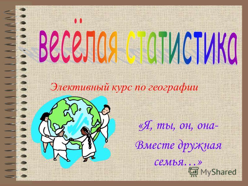 «Я, ты, он, она- Вместе дружная семья…» Элективный курс по географии