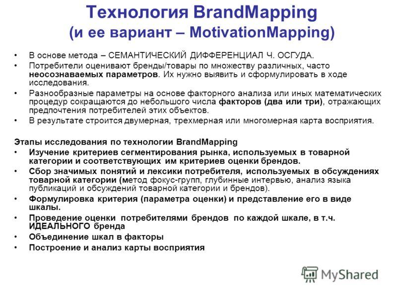 Технология BrandMapping (и ее вариант – MotivationMapping) В основе метода – СЕМАНТИЧЕСКИЙ ДИФФЕРЕНЦИАЛ Ч. ОСГУДА. Потребители оценивают бренды/товары по множеству различных, часто неосознаваемых параметров. Их нужно выявить и сформулировать в ходе и