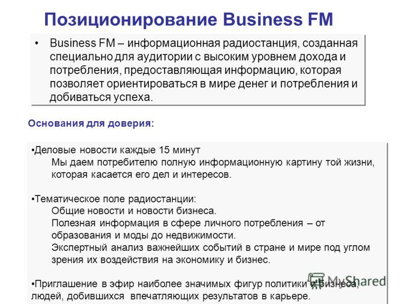 Позиционирование Business FM Business FM – информационная радиостанция, созданная специально для аудитории с высоким уровнем дохода и потребления, предоставляющая информацию, которая позволяет ориентироваться в мире денег и потребления и добиваться у