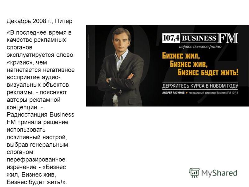 Декабрь 2008 г., Питер «В последнее время в качестве рекламных слоганов эксплуатируется слово «кризис», чем нагнетается негативное восприятие аудио- визуальных объектов рекламы, - поясняют авторы рекламной концепции. - Радиостанция Business FM принял
