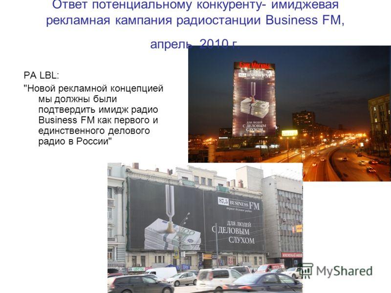 Ответ потенциальному конкуренту- имиджевая рекламная кампания радиостанции Business FM, апрель 2010 г. РА LBL: Новой рекламной концепцией мы должны были подтвердить имидж радио Business FM как первого и единственного делового радио в России