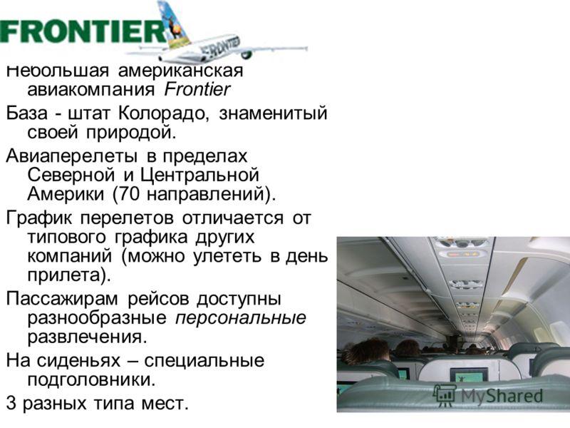 Небольшая американская авиакомпания Frontier База - штат Колорадо, знаменитый своей природой. Авиаперелеты в пределах Северной и Центральной Америки (70 направлений). График перелетов отличается от типового графика других компаний (можно улететь в де