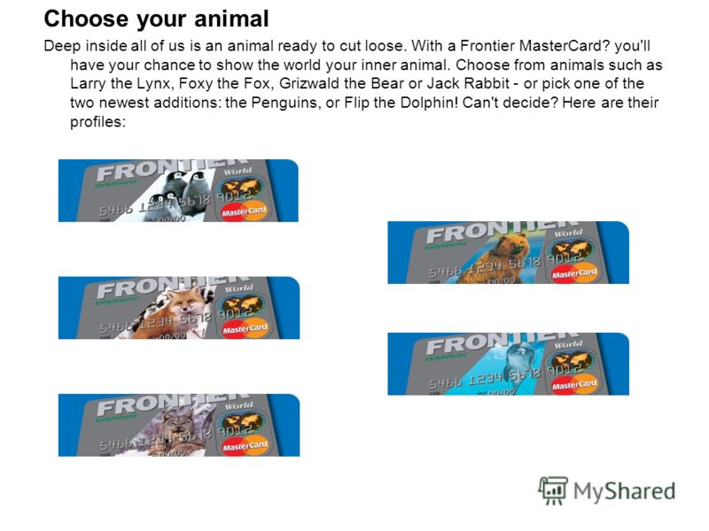 Сhoose your animal Deep inside all of us is an animal ready to cut loose. With a Frontier MasterCard? you'll have your chance to show the world your inner animal. Choose from animals such as Larry the Lynx, Foxy the Fox, Grizwald the Bear or Jack Rab