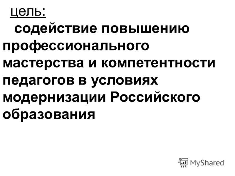 цель: содействие повышению профессионального мастерства и компетентности педагогов в условиях модернизации Российского образования