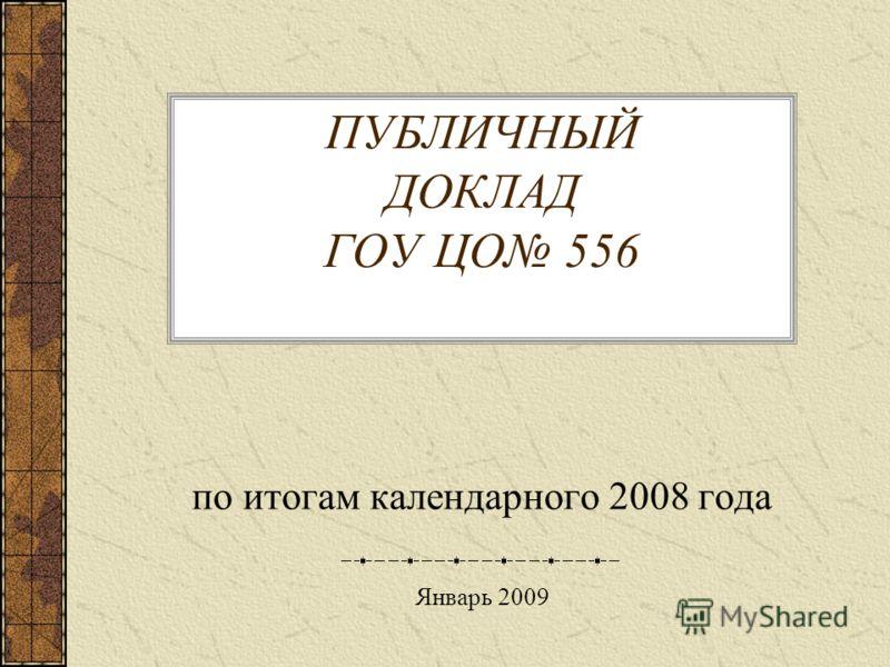 ПУБЛИЧНЫЙ ДОКЛАД ГОУ ЦО 556 по итогам календарного 2008 года Январь 2009