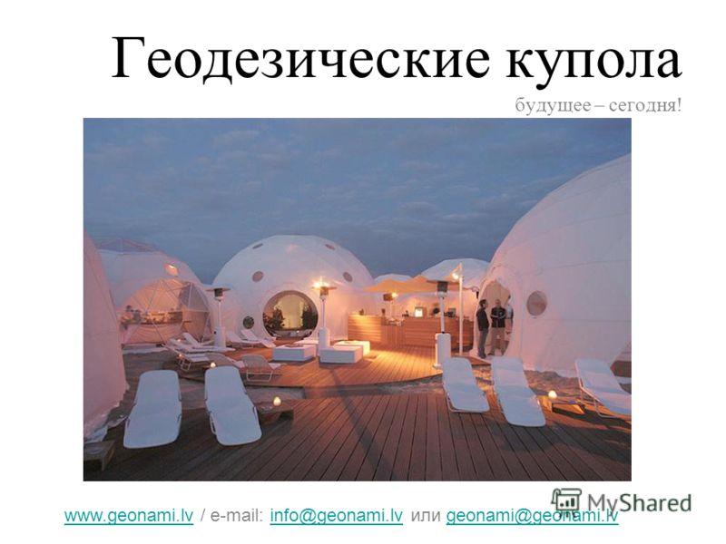 Геодезические купола будущее – сегодня! www.geonami.lvwww.geonami.lv / e-mail: info@geonami.lv или geonami@geonami.lvinfo@geonami.lvgeonami@geonami.lv
