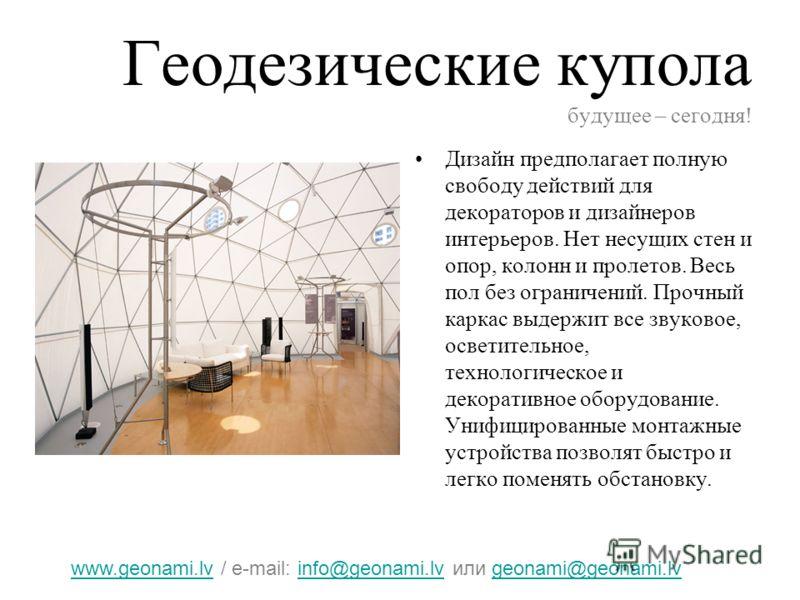 Геодезические купола будущее – сегодня! Дизайн предполагает полную свободу действий для декораторов и дизайнеров интерьеров. Нет несущих стен и опор, колонн и пролетов. Весь пол без ограничений. Прочный каркас выдержит все звуковое, осветительное, те