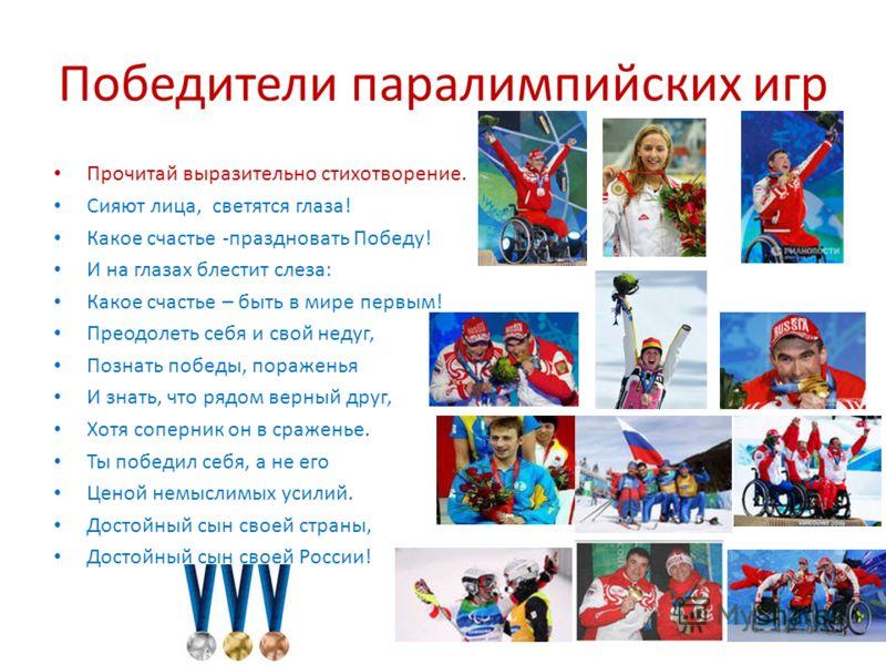 Победители паралимпийских игр Прочитай выразительно стихотворение. Сияют лица, светятся глаза! Какое счастье -праздновать Победу! И на глазах блестит слеза: Какое счастье – быть в мире первым! Преодолеть себя и свой недуг, Познать победы, пораженья И