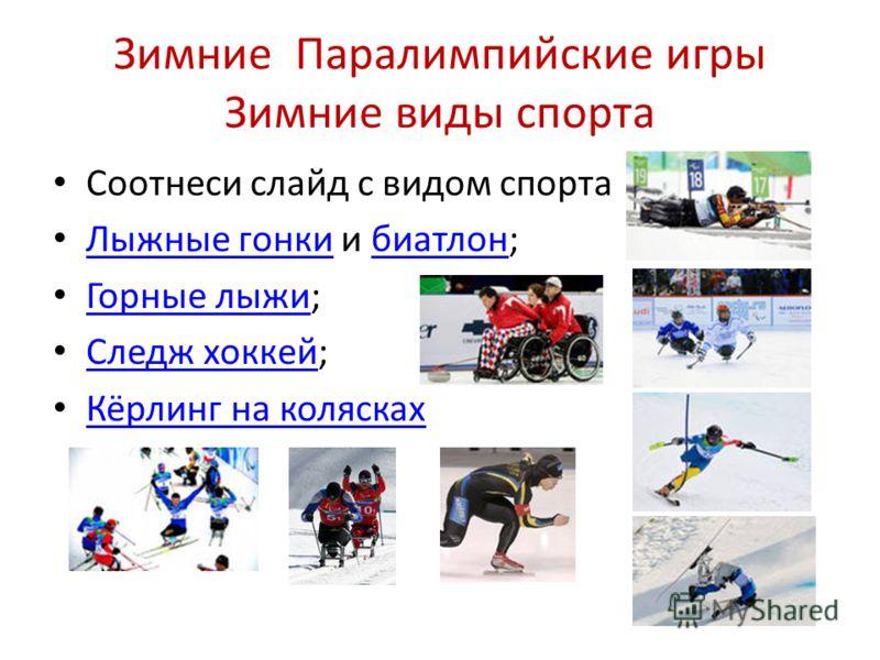 Зимние Паралимпийские игры Зимние виды спорта Соотнеси слайд с видом спорта Лыжные гонки и биатлон; Лыжные гонкибиатлон Горные лыжи; Горные лыжи Следж хоккей; Следж хоккей Кёрлинг на колясках