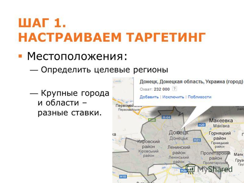 ШАГ 1. НАСТРАИВАЕМ ТАРГЕТИНГ Местоположения: Определить целевые регионы Крупные города и области – разные ставки.