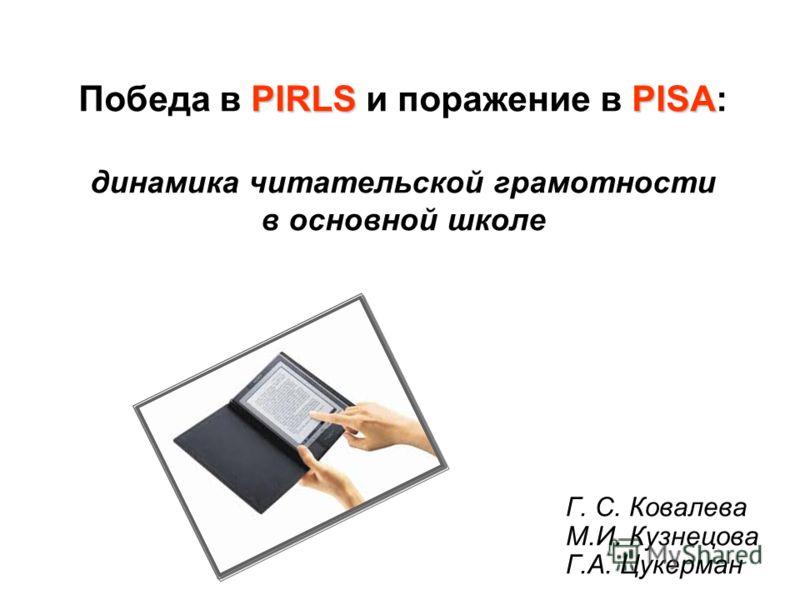 PIRLSPISA Победа в PIRLS и поражение в PISA: динамика читательской грамотности в основной школе Г. С. Ковалева М.И. Кузнецова Г.А. Цукерман